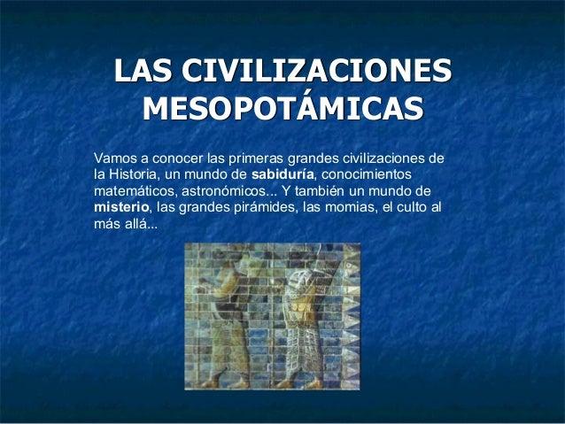 LAS CIVILIZACIONES MESOPOTÁMICAS Vamos a conocer las primeras grandes civilizaciones de la Historia, un mundo de sabiduría...
