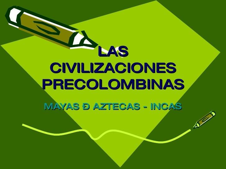 LAS CIVILIZACIONES PRECOLOMBINAS MAYAS – AZTECAS - INCAS