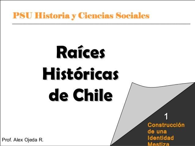 Raíces Históricas de Chile 1  Prof.PSU Historia R.Ciencias Alex Ojeda y  Sociales  Construcción de una Identidad Raíces Hi...