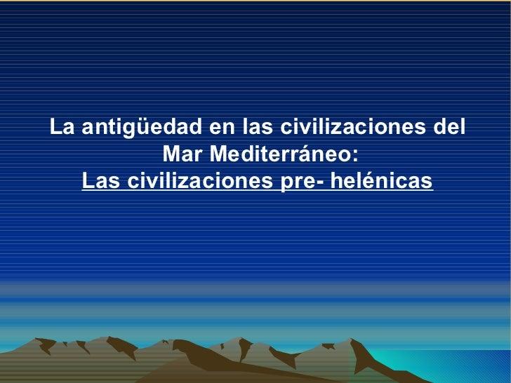 La antigüedad en las civilizaciones del  Mar Mediterráneo: Las civilizaciones pre- helénicas