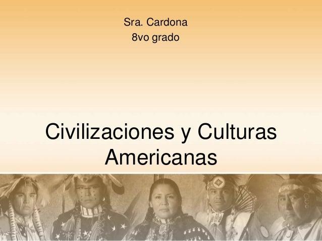 Sra. Cardona         8vo gradoCivilizaciones y Culturas       Americanas