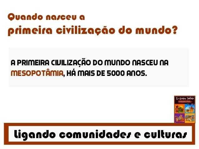 Ligando comunidades e culturas Quando nasceu a primeira civilização do mundo? A primeira civilização do mundo nasceu na Me...