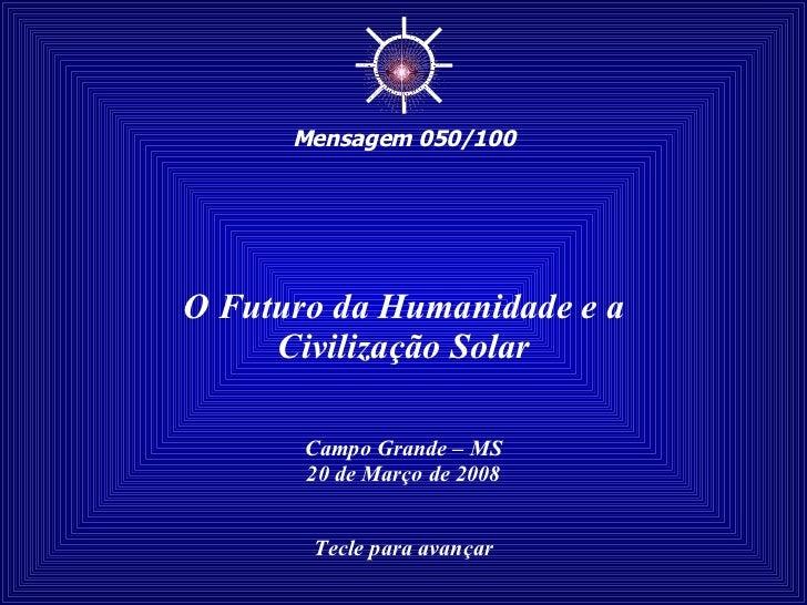 O Futuro da Humanidade e a Civilização Solar Campo Grande – MS 20 de Março de 2008 Tecle para avançar ☼ Mensagem 050/100