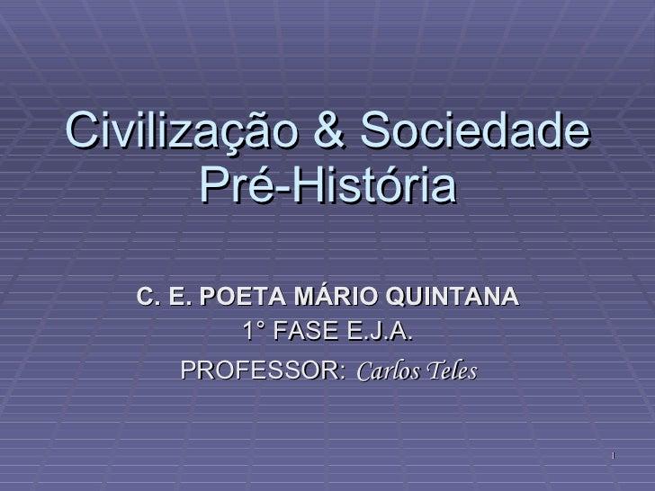 Civilização & Sociedade Pré-História C. E. POETA MÁRIO QUINTANA 1° FASE E.J.A. PROFESSOR:   Carlos Teles