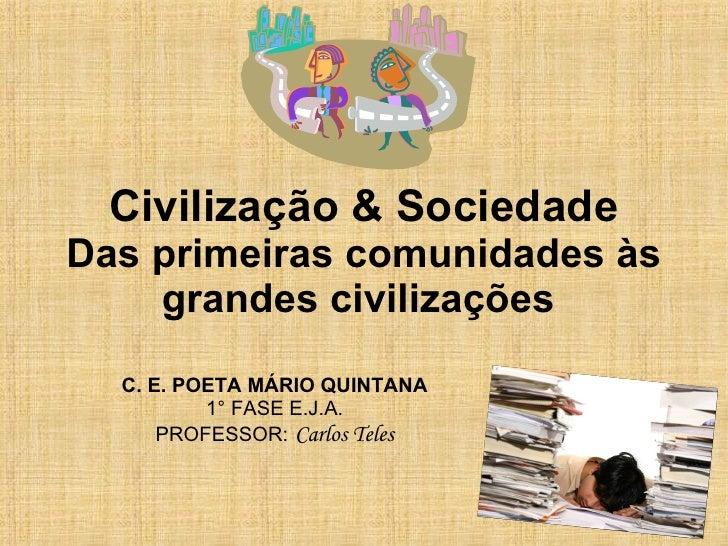 Civilização & Sociedade Das primeiras comunidades às grandes civilizações   C. E. POETA MÁRIO QUINTANA 1° FASE E.J.A. PROF...