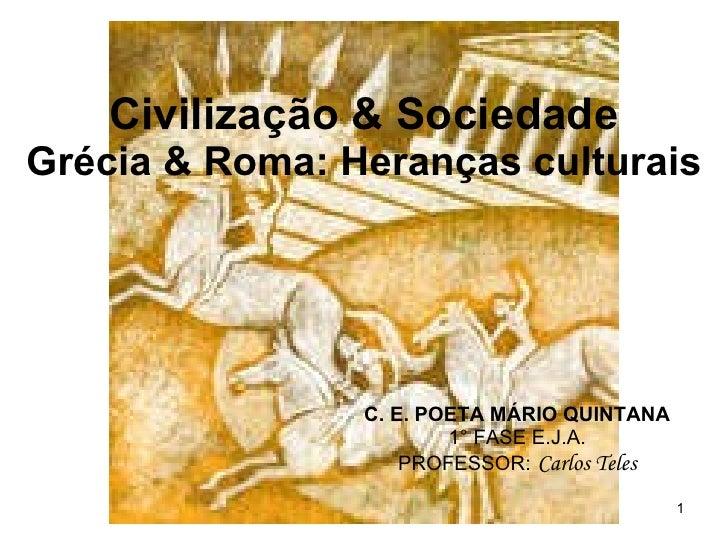 Civilização & Sociedade Grécia & Roma: Heranças culturais C. E. POETA MÁRIO QUINTANA 1° FASE E.J.A. PROFESSOR:   Carlos Te...