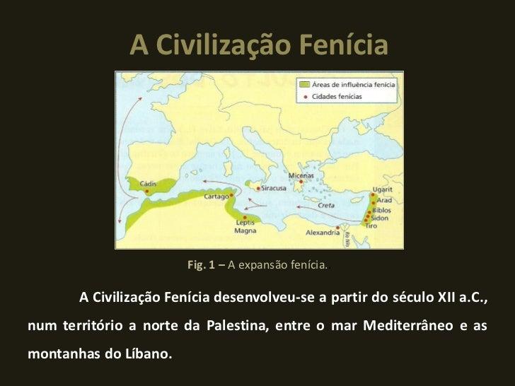 A Civilização Fenícia                        Fig. 1 – A expansão fenícia..       A Civilização Fenícia desenvolveu-se a pa...
