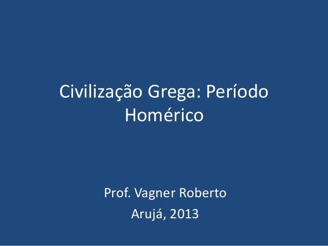 Civilização Grega: Período Homérico Prof. Vagner Roberto Arujá, 2013