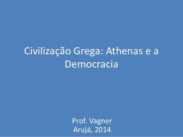 Civilização Grega: Athenas e a Democracia Prof. Vagner Arujá, 2014