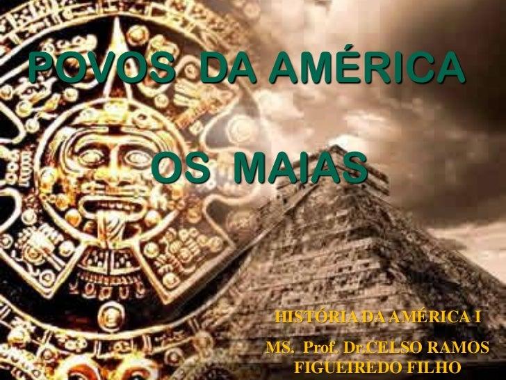 POVOS DA AMÉRICA    OS MAIAS         HISTÓRIA DA AMÉRICA I        MS. Prof. Dr.CELSO RAMOS           FIGUEIREDO FILHO