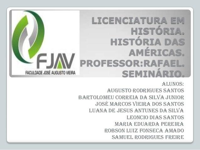 LICENCIATURA EM HISTÓRIA. HISTÓRIA DAS AMÉRICAS. PROFESSOR:RAFAEL. SEMINÁRIO. Alunos: Augusto Rodrigues Santos Bartolomeu ...