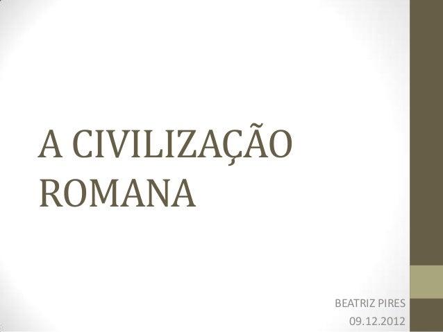 A CIVILIZAÇÃOROMANA                BEATRIZ PIRES                  09.12.2012