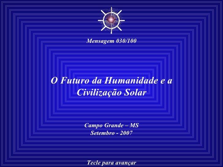 O Futuro da Humanidade e a Civilização Solar Campo Grande – MS Setembro - 2007 Tecle para avançar ☼ Mensagem 030/100
