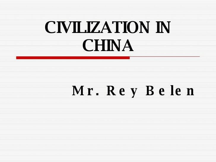 CIVILIZATION IN CHINA Mr. Rey Belen