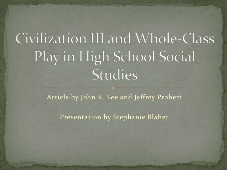 Article by John K. Lee and Jeffrey Probert<br />Civilization III and Whole-Class Play in High School Social Studies<br />P...