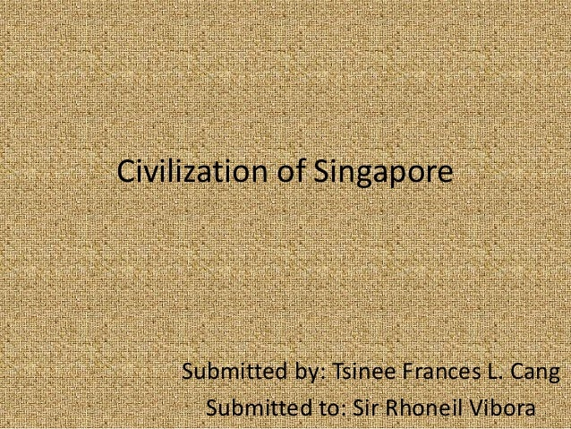 Civilization of Singapore    Submitted by: Tsinee Frances L. Cang      Submitted to: Sir Rhoneil Vibora