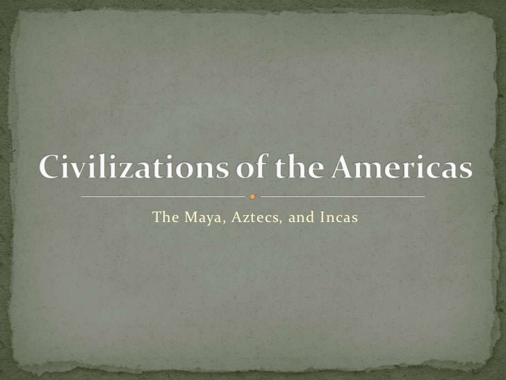 The Maya, Aztecs, and Incas<br />Civilizations of the Americas<br />