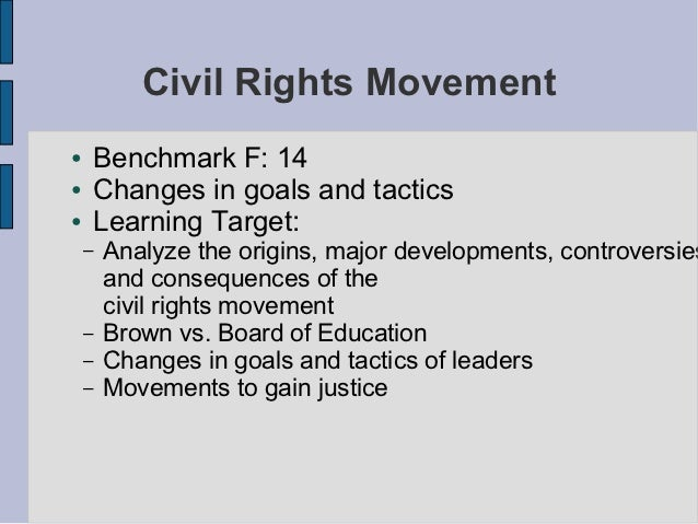 Civil Rights Movement●   Benchmark F: 14●   Changes in goals and tactics●   Learning Target:    –   Analyze the origins, m...