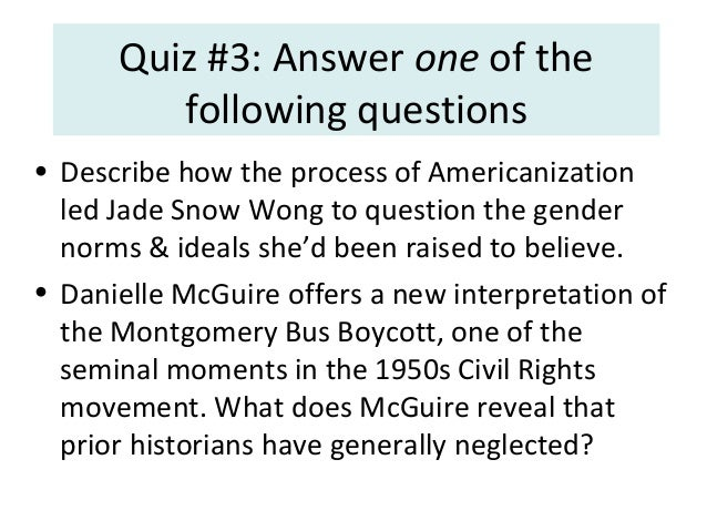 Quiz #3: Answer one of the following questions • Describe how the process of Americanization led Jade Snow Wong to questio...