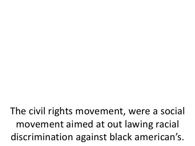 The civil rights movement, were a socialmovement aimed at out lawing racialdiscrimination against black american's.