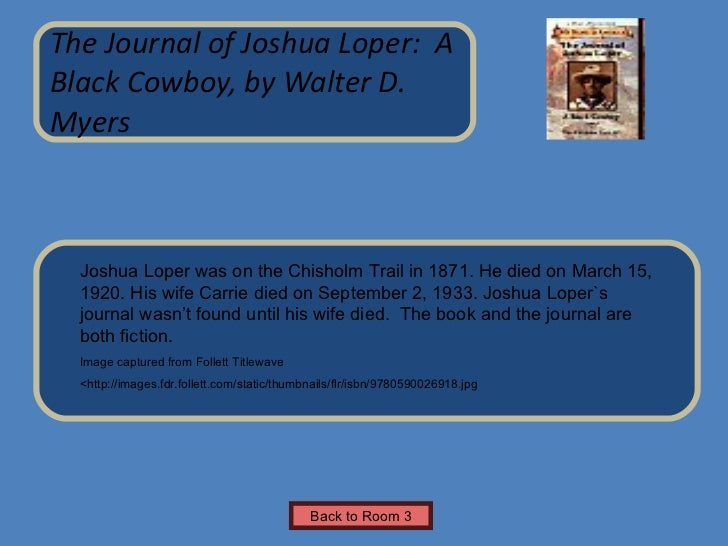 the journal of joshua loper book report In the journal of joshua loper: a black cowboy, part of scholastic's my name is america series, myers offers a portrait of the cowboy life students in upper elementary and above are sure to enjoy this realistic account of a boy's first cattle drive and his experiences along the chisholm trail.