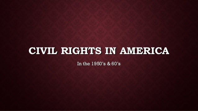 CIVIL RIGHTS IN AMERICACIVIL RIGHTS IN AMERICA In the 1950's & 60'sIn the 1950's & 60's