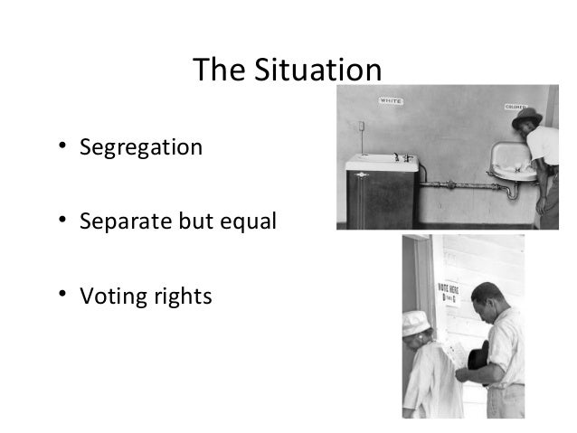 The Situation• Segregation• Separate but equal• Voting rights