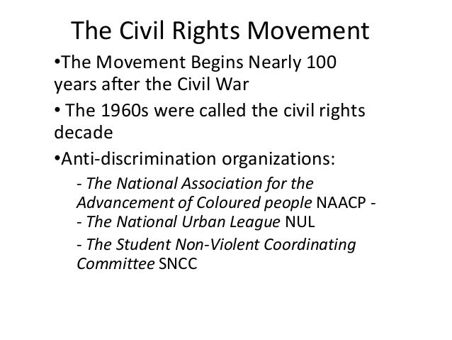 The Civil Rights Movement •The Movement Begins Nearly 100 years after the Civil War • The 1960s were called the civil righ...