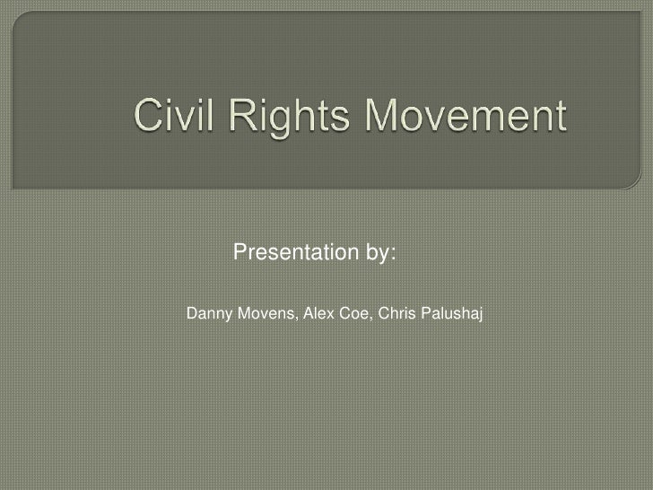 Civil Rights Movement<br />Presentation by:<br />Danny Movens, Alex Coe, Chris Palushaj<br />