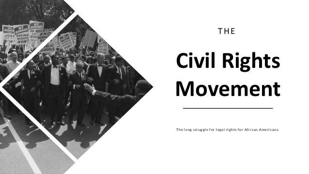 Civil Rights Movement THE The long struggle for legal rights for African Americans.