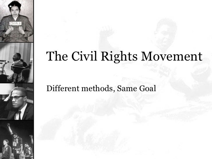 <ul><li>The Civil Rights Movement </li></ul><ul><li>Different methods, Same Goal </li></ul>