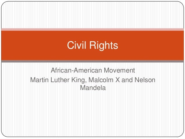 African-American Movement Martin Luther King, Malcolm X and Nelson Mandela Civil Rights
