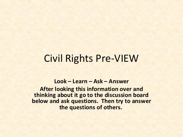 Civil Rights Pre-VIEW Look – Learn – Ask – Answer After looking this information over and thinking about it go to the disc...