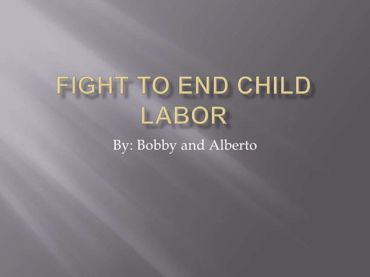 Fight To End Child Labor<br />By: Bobby and Alberto<br />