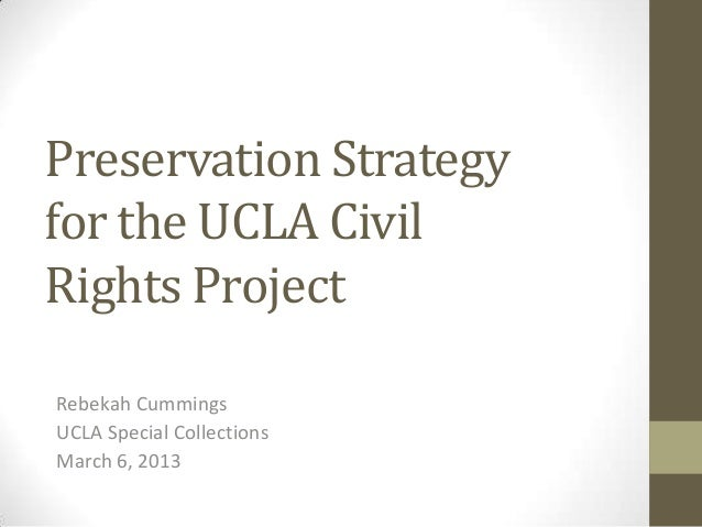 Preservation Strategyfor the UCLA CivilRights ProjectRebekah CummingsUCLA Special CollectionsMarch 6, 2013