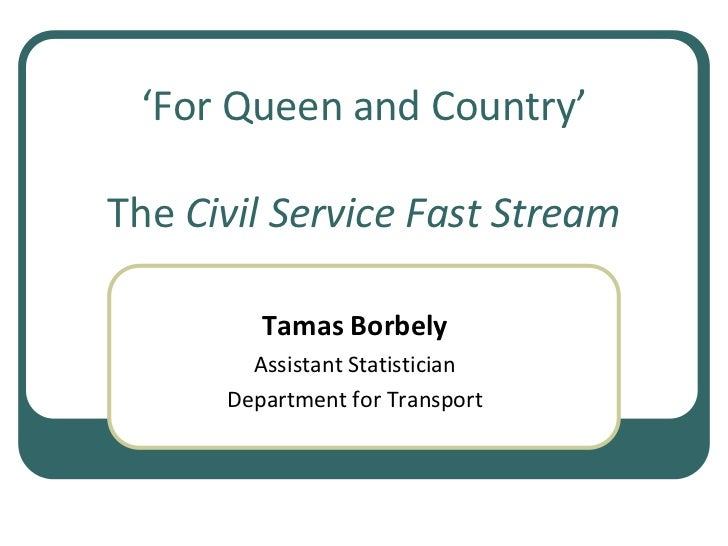 'For Queen and Country'The Civil Service Fast Stream<br />Tamas Borbely<br />Assistant Statistician <br />Department for T...