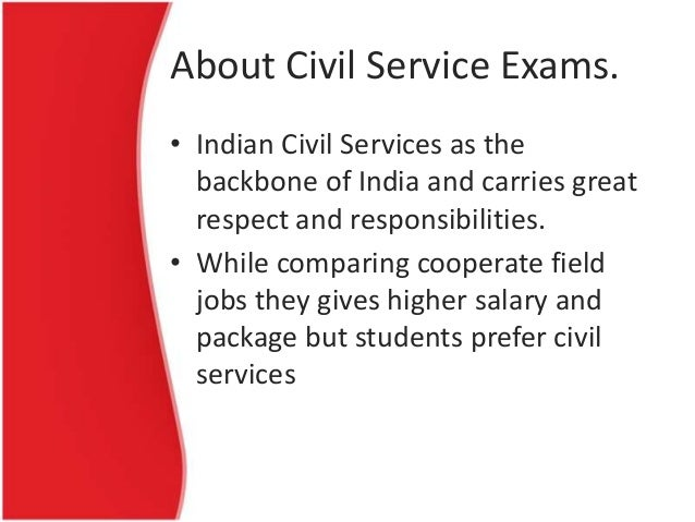 About Civil Service Exams. • Indian Civil Services as the backbone of India and carries great respect and responsibilities...