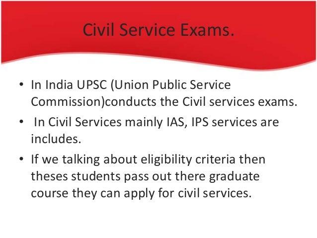 Civil Service Exams. • In India UPSC (Union Public Service Commission)conducts the Civil services exams. • In Civil Servic...