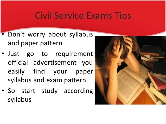 Civil Service Exams Tips • Don't worry about syllabus and paper pattern • Just go to requirement official advertisement yo...