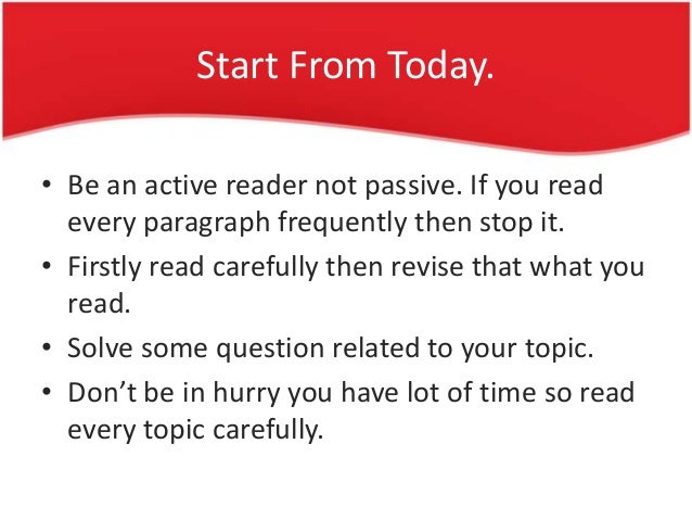 Start From Today. • Be an active reader not passive. If you read every paragraph frequently then stop it. • Firstly read c...