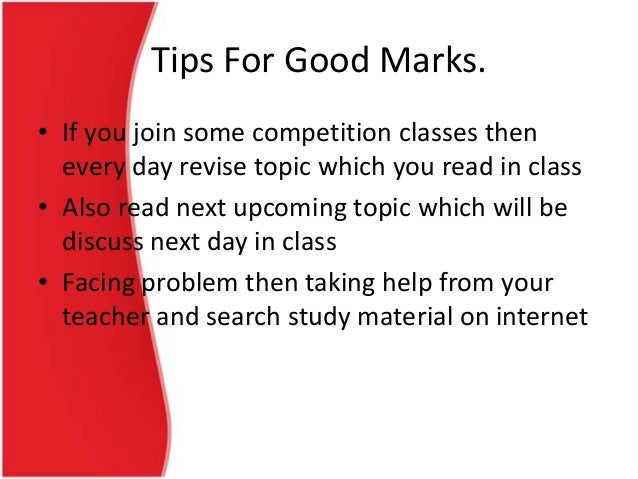 Tips For Good Marks. • If you join some competition classes then every day revise topic which you read in class • Also rea...