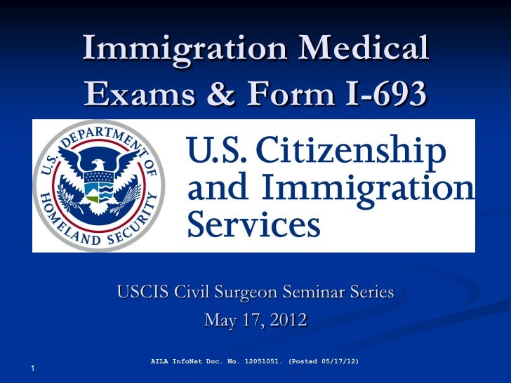 Immigration Medical    Exams & Form I-693     USCIS Civil Surgeon Seminar Series               May 17, 2012         AILA I...