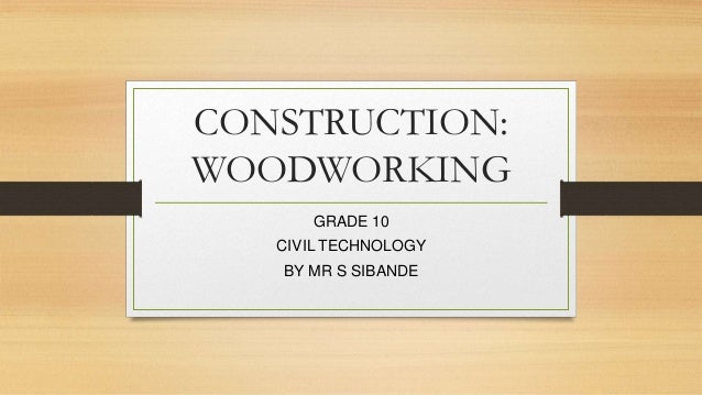 CONSTRUCTION: WOODWORKING GRADE 10 CIVIL TECHNOLOGY BY MR S SIBANDE