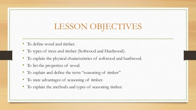 LESSON OBJECTIVES • To define wood and timber. • To types of trees and timber (Softwood and Hardwood). • To explain the ph...