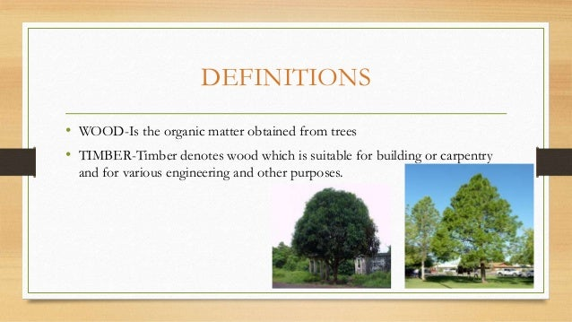DEFINITIONS • WOOD-Is the organic matter obtained from trees • TIMBER-Timber denotes wood which is suitable for building o...