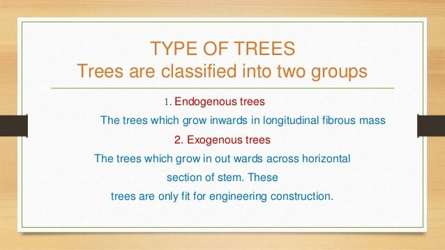 TYPE OF TREES Trees are classified into two groups 1. Endogenous trees The trees which grow inwards in longitudinal fibrou...