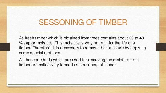 SESSONING OF TIMBER As fresh timber which is obtained from trees contains about 30 to 40 % sap or moisture. This moisture ...