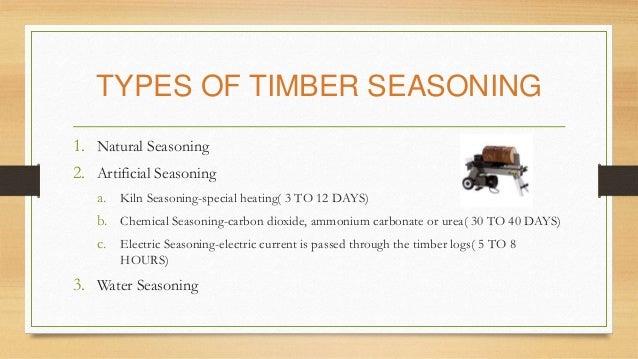 TYPES OF TIMBER SEASONING 1. Natural Seasoning 2. Artificial Seasoning a. Kiln Seasoning-special heating( 3 TO 12 DAYS) b....