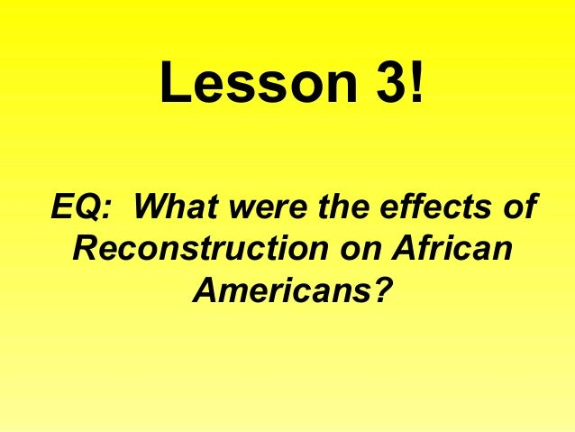 effects of reconstruction on african americans When reconstruction ended in 1877, african americans in the south faced many of the problems they had faced since emancipation some of these problems were getting.
