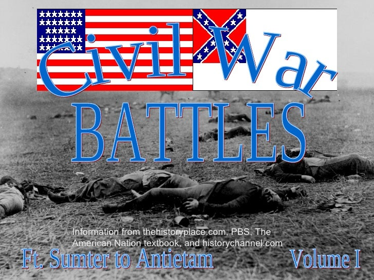 BATTLES Civil War Volume I Ft. Sumter to Antietam Information from thehistoryplace.com, PBS, The American Nation textbook,...